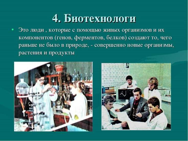4. Биотехнологи Это люди , которые с помощью живых организмов и их компоненто...