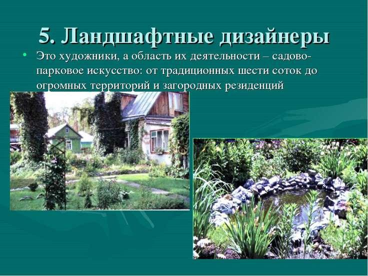 5. Ландшафтные дизайнеры Это художники, а область их деятельности – садово-па...