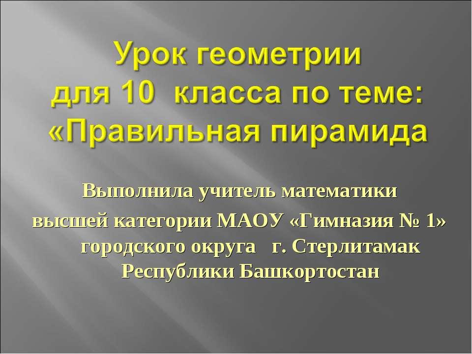 Выполнила учитель математики высшей категории МАОУ «Гимназия № 1» городского ...