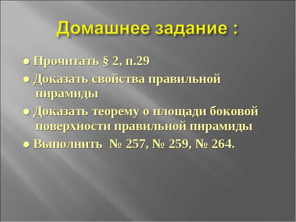 ● Прочитать § 2, п.29 ● Доказать свойства правильной пирамиды ● Доказать теор...