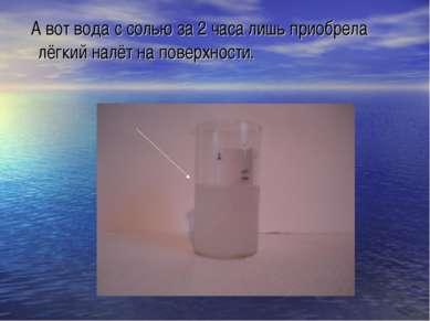 А вот вода с солью за 2 часа лишь приобрела лёгкий налёт на поверхности.