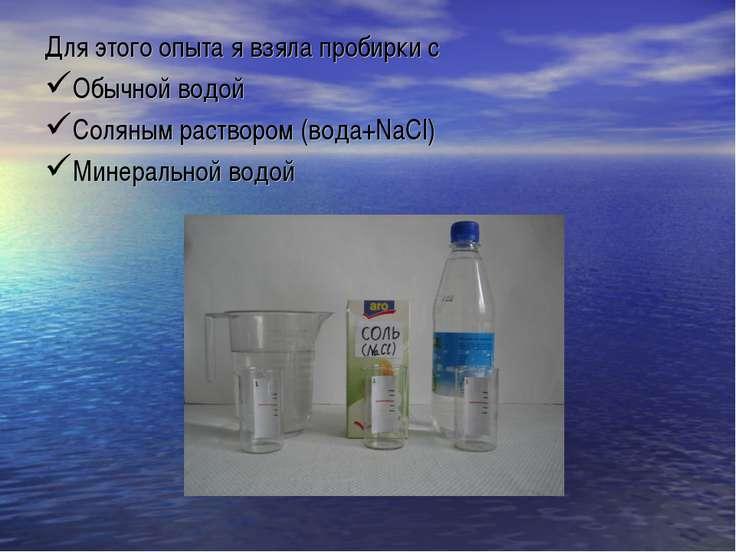 Для этого опыта я взяла пробирки с Обычной водой Соляным раствором (вода+NaCl...