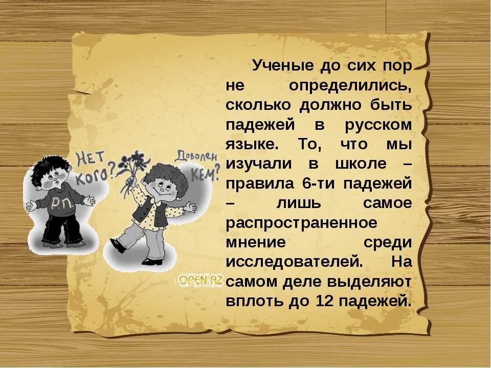 Ученые до сих пор не определились, сколько должно быть падежей в русском язык...