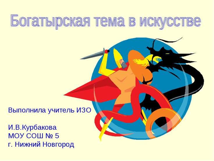 Выполнила учитель ИЗО И.В.Курбакова МОУ СОШ № 5 г. Нижний Новгород