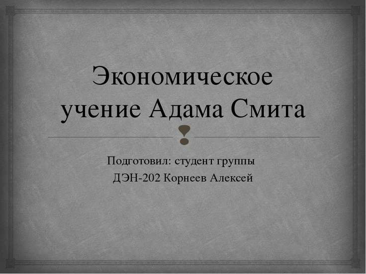 Экономическое учение Адама Смита Подготовил: студент группы ДЭН-202 Корнеев А...