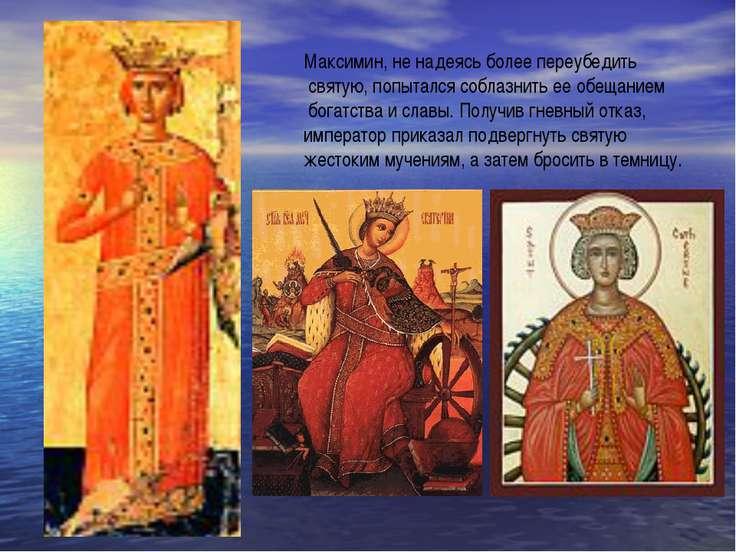 Максимин, не надеясь более переубедить святую, попытался соблазнить ее обещан...
