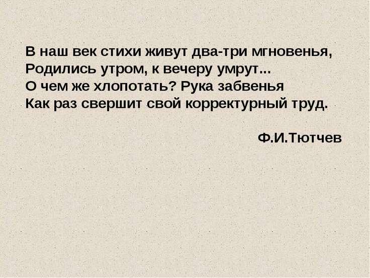 В наш век стихи живут два-три мгновенья, Родились утром, к вечеру умрут... О ...