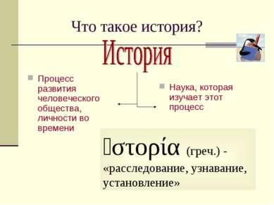 Что такое история? Процесс развития человеческого общества, личности во време...