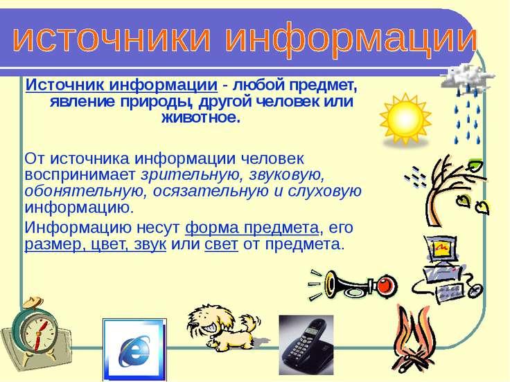 Источник информации - любой предмет, явление природы, другой человек или живо...