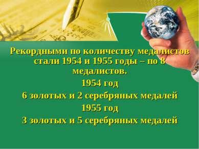 Рекордными по количеству медалистов стали 1954 и 1955 годы – по 8 медалистов....