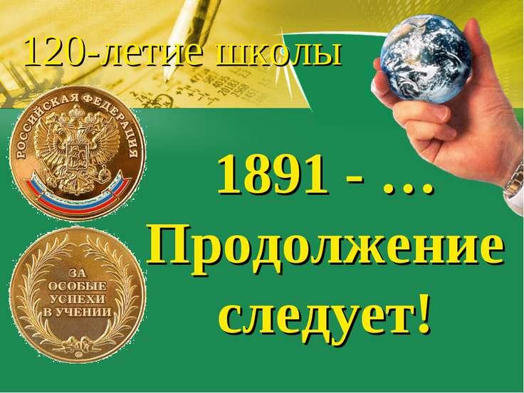 1891 - … Продолжение следует! 120-летие школы