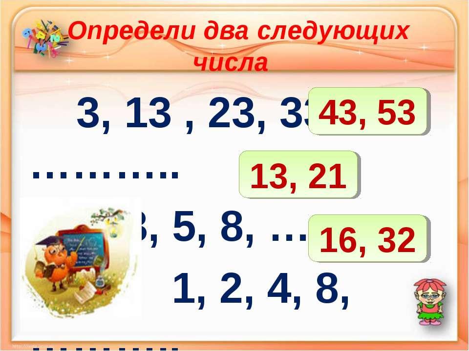 Определи два следующих числа 3, 13 , 23, 33, ……….. 1, 2, 3, 5, 8, ……. 1, 2, 4...