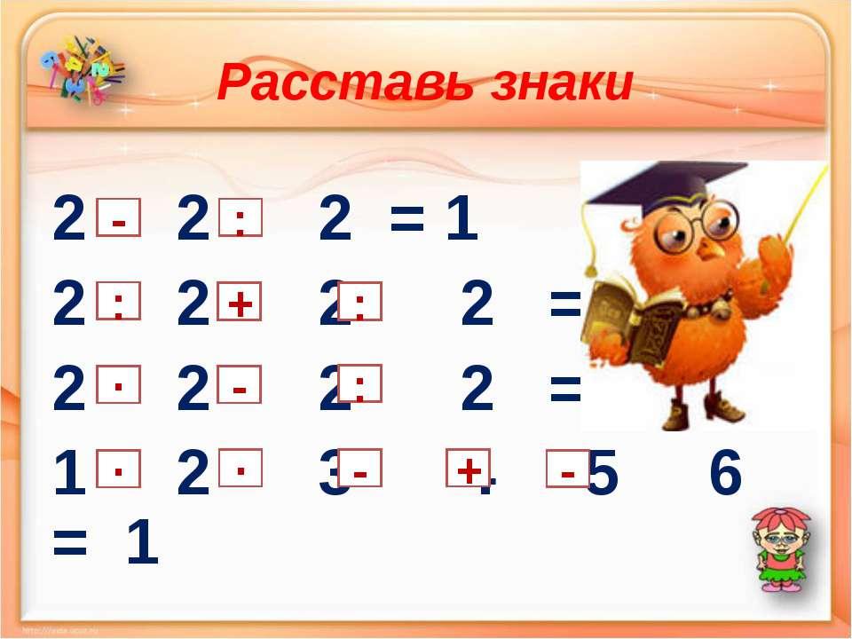 Расставь знаки 2 2 2 = 1 2 2 2 2 = 2 2 2 2 2 = 3 1 2 3 4 5 6 = 1 + : ∙ ∙ ∙ - ...