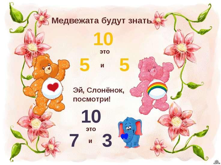 Медвежата будут знать 10 это 5 и 5 Эй, Слонёнок, посмотри! 10 это 7 и 3