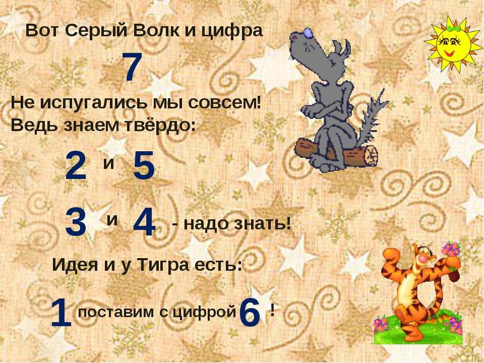 Вот Серый Волк и цифра 7 Не испугались мы совсем! Ведь знаем твёрдо: 2 и 5 3 ...