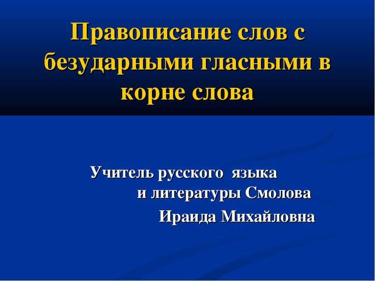 Правописание слов с безударными гласными в корне слова Учитель русского языка...