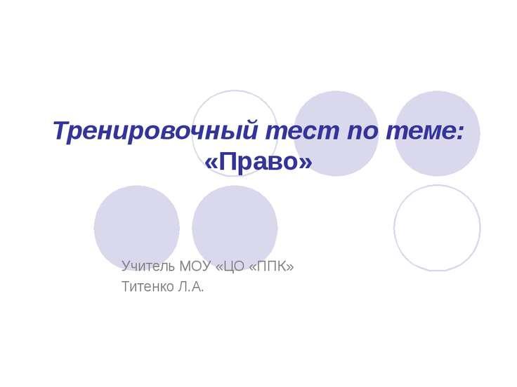 Тренировочный тест по теме: «Право» Учитель МОУ «ЦО «ППК» Титенко Л.А.