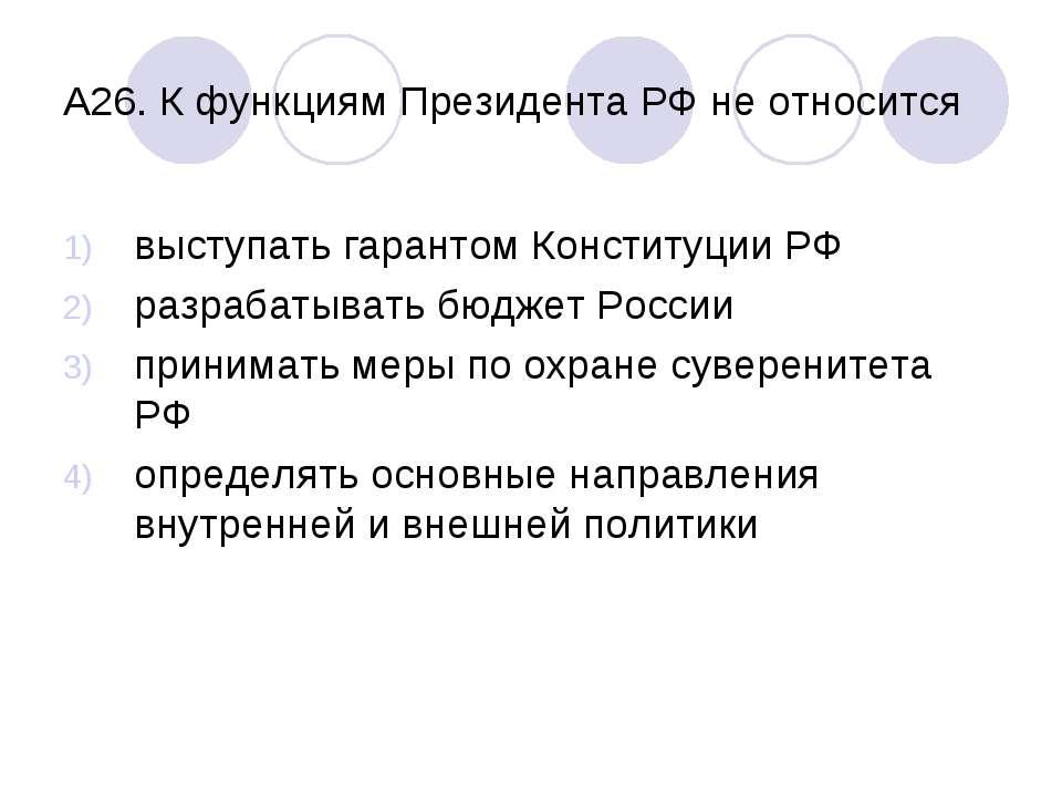 А26. К функциям Президента РФ не относится выступать гарантом Конституции РФ ...