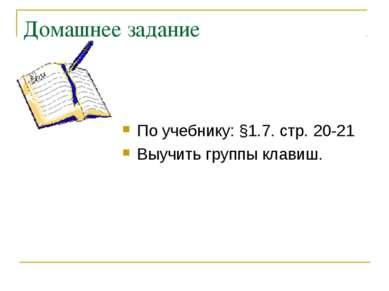 Домашнее задание По учебнику: §1.7. стр. 20-21 Выучить группы клавиш.