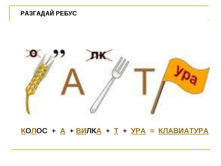 КОЛОС + А + ВИЛКА + Т + УРА = КЛАВИАТУРА РАЗГАДАЙ РЕБУС