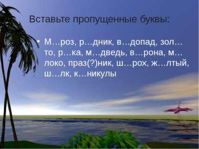 Вставьте пропущенные буквы: М…роз, р…дник, в…допад, зол…то, р…ка, м…дведь, в…...