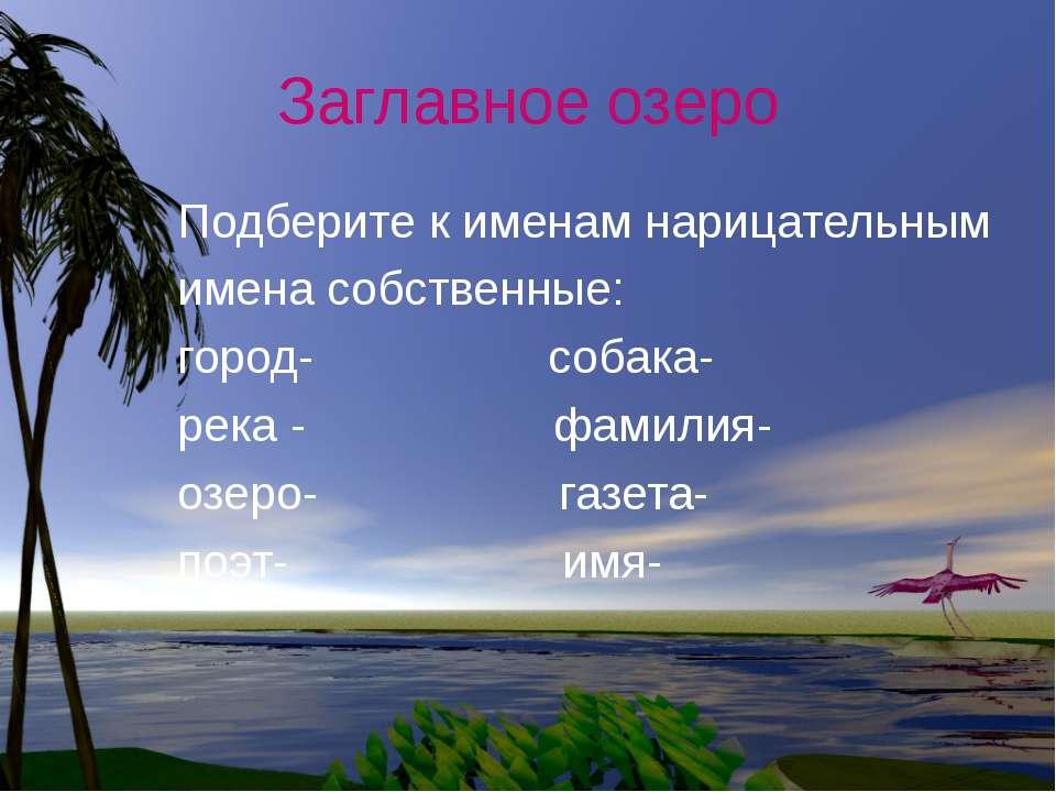 Заглавное озеро Подберите к именам нарицательным имена собственные: город- со...