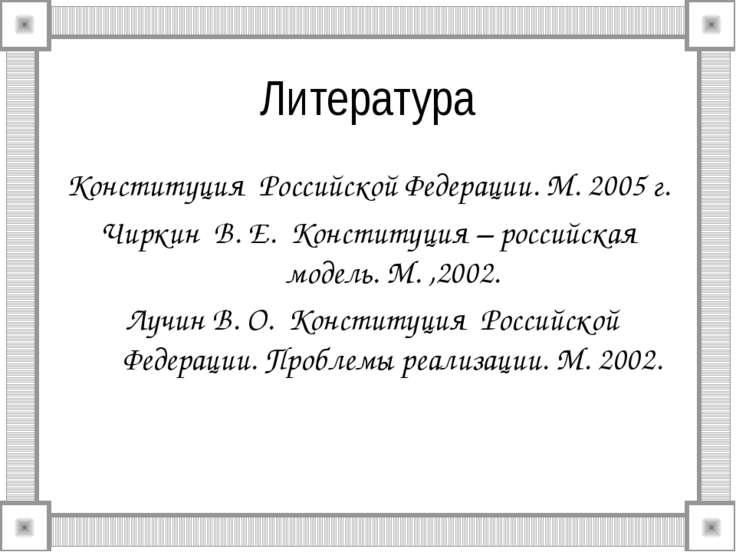 Литература Конституция Российской Федерации. М. 2005 г. Чиркин В. Е. Конститу...
