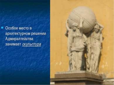 Особое место в архитектурном решении Адмиралтейства занимает скульптура