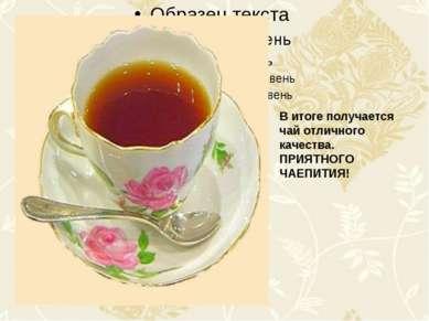 В итоге получается чай отличного качества. ПРИЯТНОГО ЧАЕПИТИЯ!