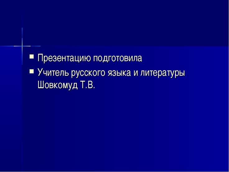 Презентацию подготовила Учитель русского языка и литературы Шовкомуд Т.В.