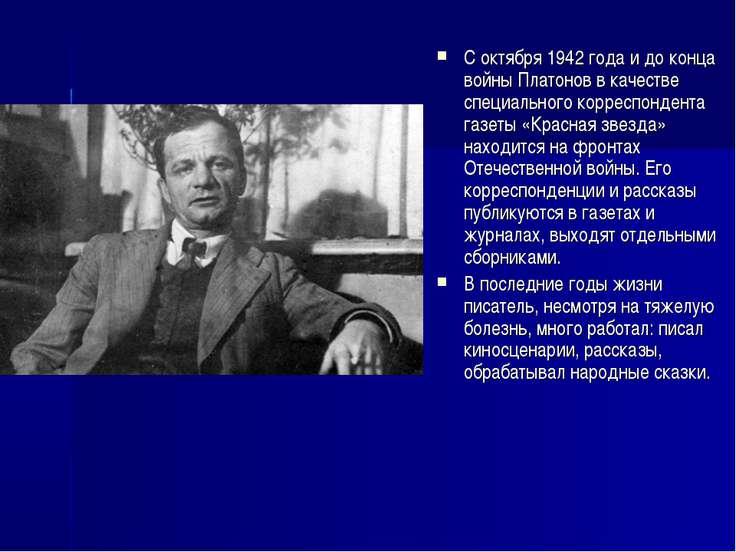 С октября 1942 года и до конца войны Платонов в качестве специального корресп...