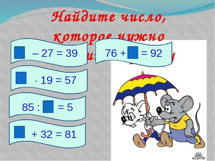 Найдите число, которое нужно вставить в рамку – 27 = 39 19 = 57 85 : = 5 76 +...