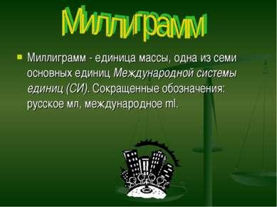 Миллиграмм - единица массы, одна из семи основных единиц Международной систем...