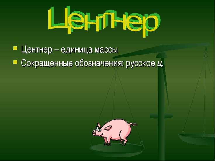 Центнер – единица массы Сокращенные обозначения: русское ц.