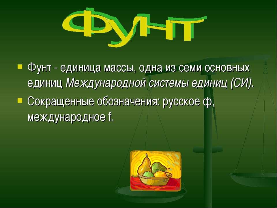 Фунт - единица массы, одна из семи основных единиц Международной системы един...