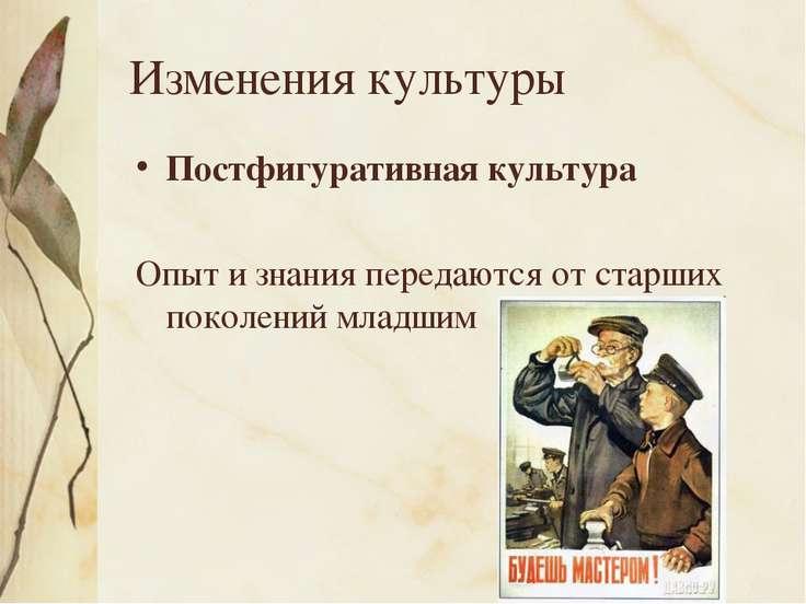 Изменения культуры Постфигуративная культура Опыт и знания передаются от стар...