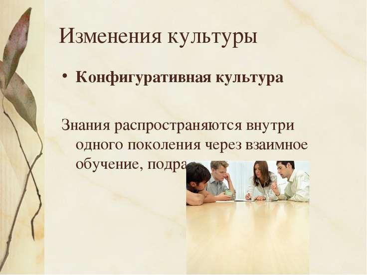 Изменения культуры Конфигуративная культура Знания распространяются внутри од...