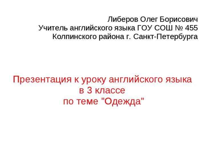 Либеров Олег Борисович Учитель английского языка ГОУ СОШ № 455 Колпинского ра...