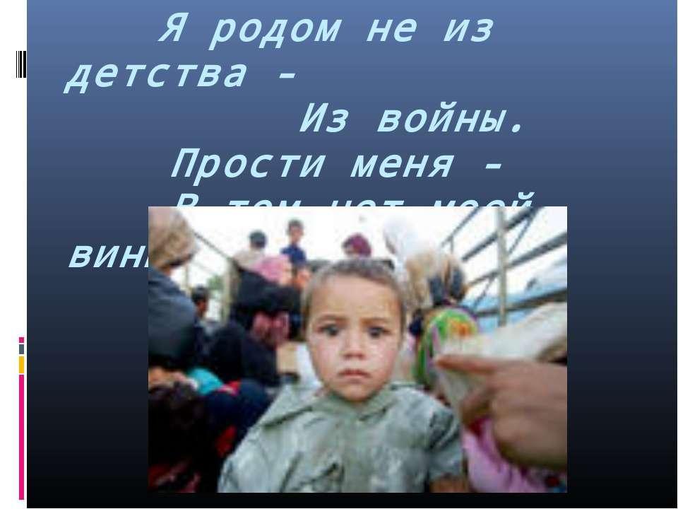 Я родом не из детства - Из войны. Прости меня - В том нет моей вины…