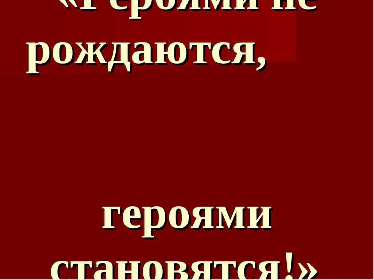 «Героями не рождаются, героями становятся!»