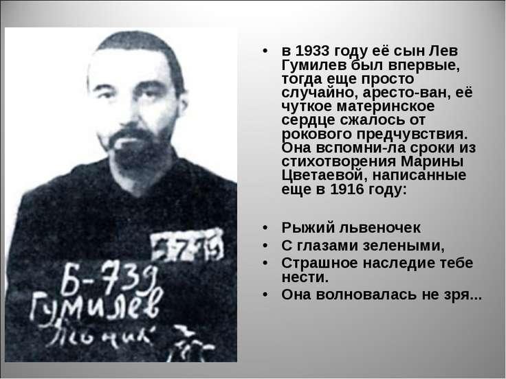 в 1933 году её сын Лев Гумилев был впервые, тогда еще просто случайно, аресто...
