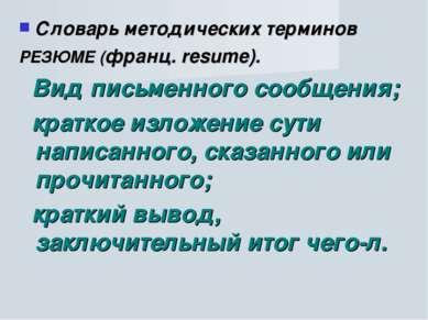 Словарь методических терминов РЕЗЮМЕ (франц. resume). Вид письменного сообщен...