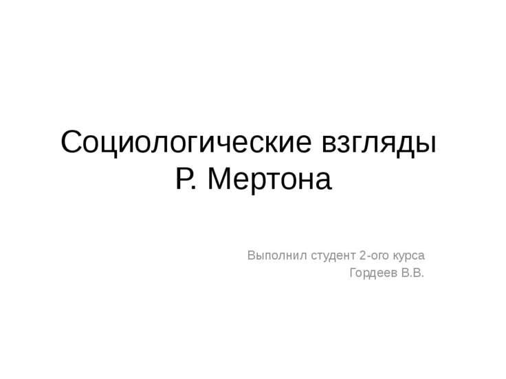 Социологические взгляды Р. Мертона Выполнил студент 2-ого курса Гордеев В.В.