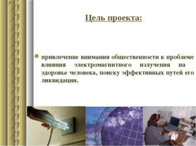 Цель проекта: привлечение внимания общественности к проблеме влияния электром...