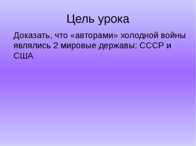 Цель урока Доказать, что «авторами» холодной войны являлись 2 мировые державы...