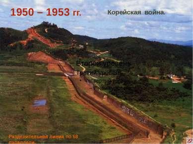 Разделительная линия по 58 параллели. 1950 – 1953 гг. Корейская война.