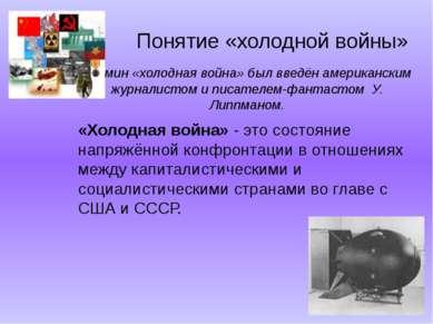 Понятие «холодной войны» Термин «холодная война» был введён американским журн...