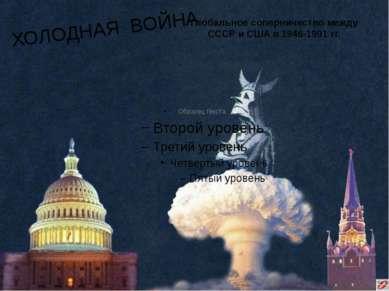 Глобальное соперничество между СССР и США в 1946-1991 гг. ХОЛОДНАЯ ВОЙНА