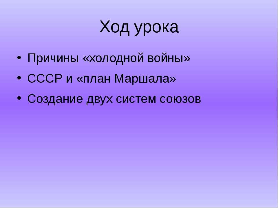 Ход урока Причины «холодной войны» СССР и «план Маршала» Создание двух систем...
