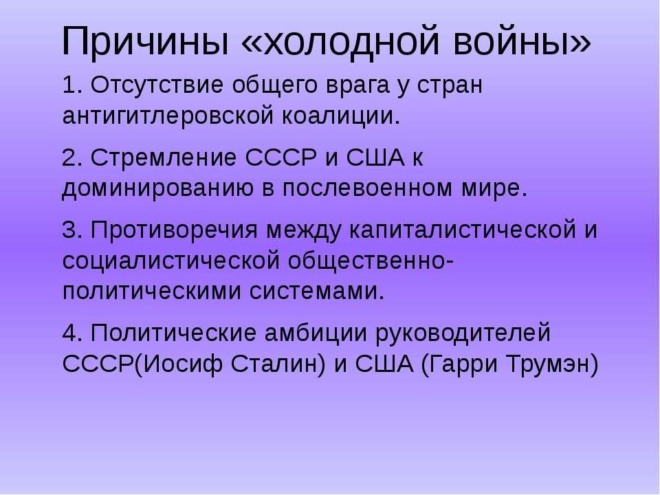 Причины «холодной войны» 1. Отсутствие общего врага у стран антигитлеровской ...